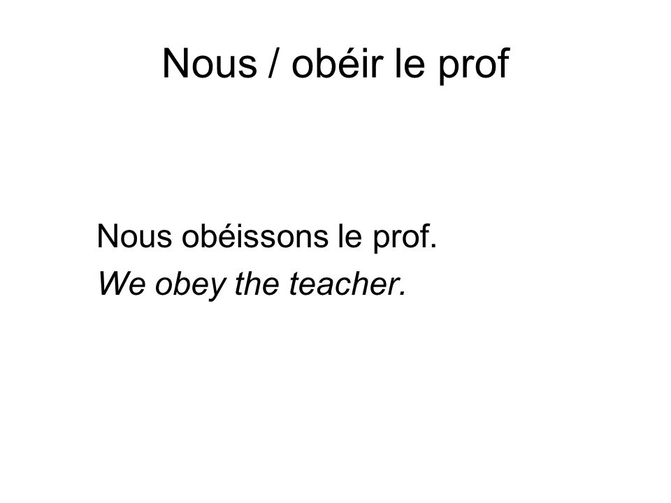 Nous / obéir le prof Nous obéissons le prof. We obey the teacher.