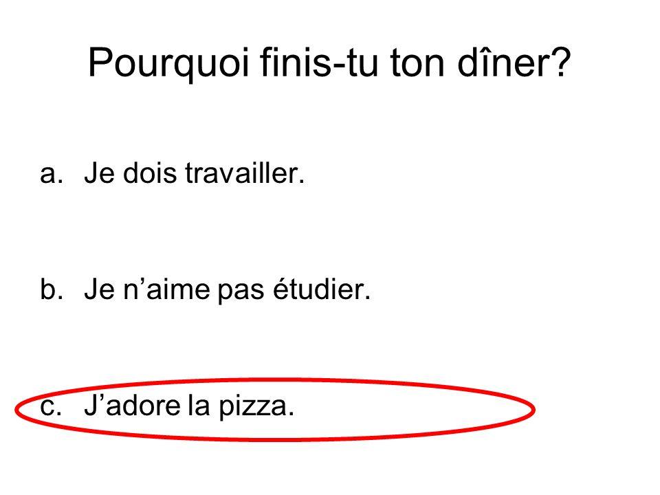 Pourquoi finis-tu ton dîner