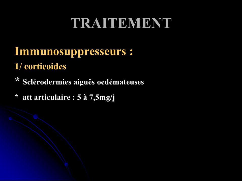 TRAITEMENT Immunosuppresseurs : * Sclérodermies aiguës oedémateuses
