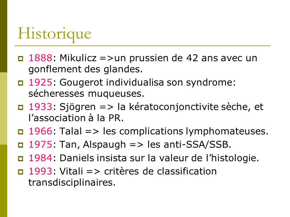 Historique 1888: Mikulicz =>un prussien de 42 ans avec un gonflement des glandes. 1925: Gougerot individualisa son syndrome: sécheresses muqueuses.