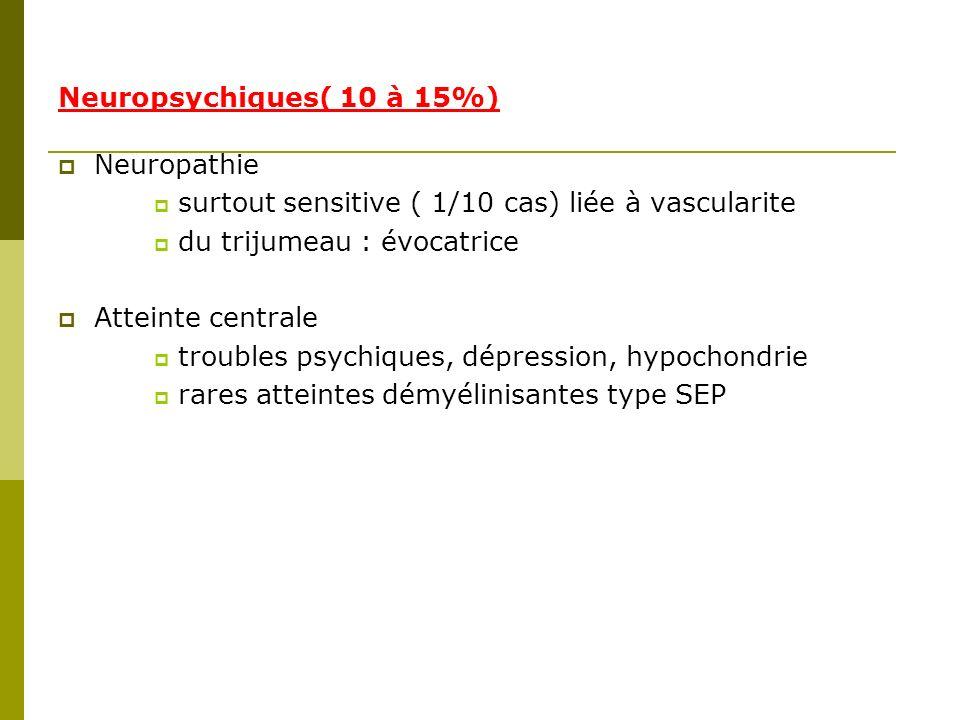 Neuropsychiques( 10 à 15%) Neuropathie. surtout sensitive ( 1/10 cas) liée à vascularite. du trijumeau : évocatrice.