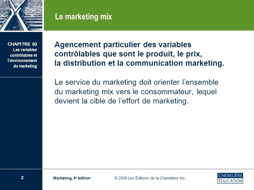 Le marketing mix Agencement particulier des variables contrôlables que sont le produit, le prix, la distribution et la communication marketing.