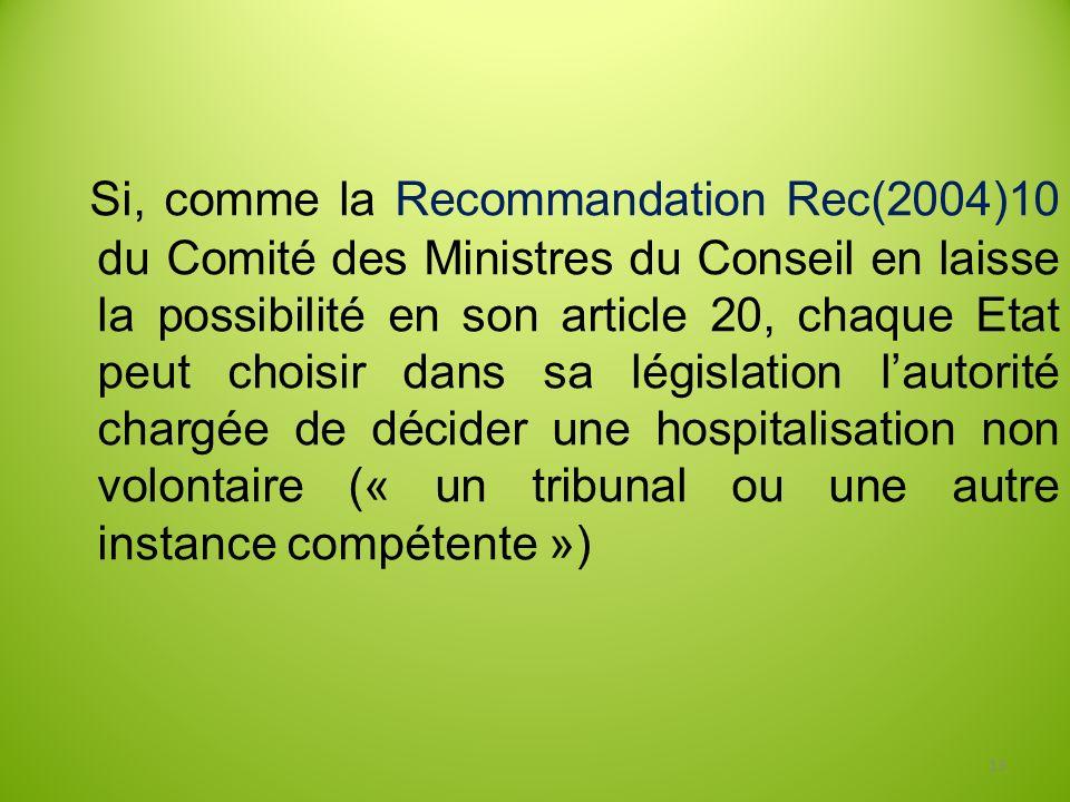 Si, comme la Recommandation Rec(2004)10 du Comité des Ministres du Conseil en laisse la possibilité en son article 20, chaque Etat peut choisir dans sa législation l'autorité chargée de décider une hospitalisation non volontaire (« un tribunal ou une autre instance compétente »)