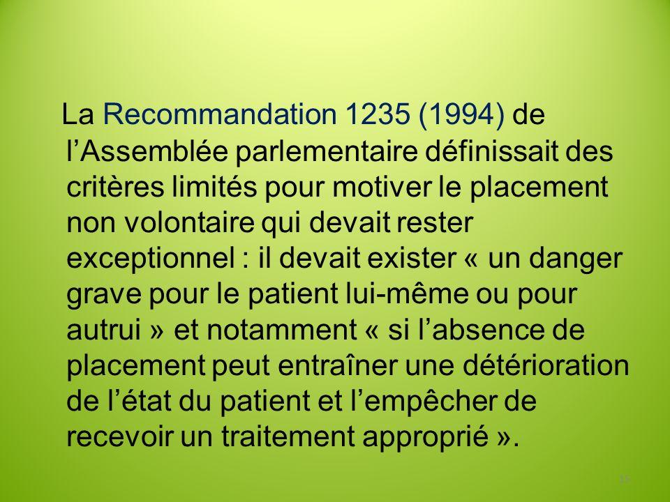 La Recommandation 1235 (1994) de l'Assemblée parlementaire définissait des critères limités pour motiver le placement non volontaire qui devait rester exceptionnel : il devait exister « un danger grave pour le patient lui-même ou pour autrui » et notamment « si l'absence de placement peut entraîner une détérioration de l'état du patient et l'empêcher de recevoir un traitement approprié ».