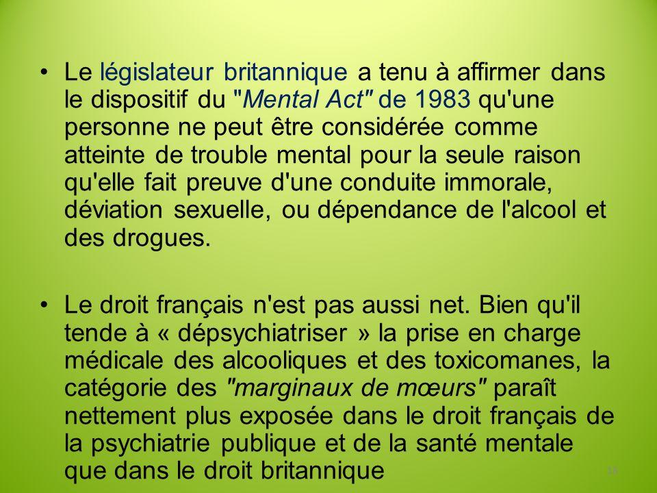Le législateur britannique a tenu à affirmer dans le dispositif du Mental Act de 1983 qu une personne ne peut être considérée comme atteinte de trouble mental pour la seule raison qu elle fait preuve d une conduite immorale, déviation sexuelle, ou dépendance de l alcool et des drogues.