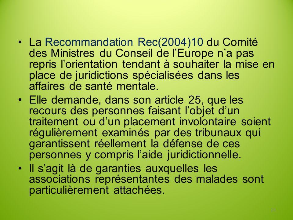 La Recommandation Rec(2004)10 du Comité des Ministres du Conseil de l'Europe n'a pas repris l'orientation tendant à souhaiter la mise en place de juridictions spécialisées dans les affaires de santé mentale.