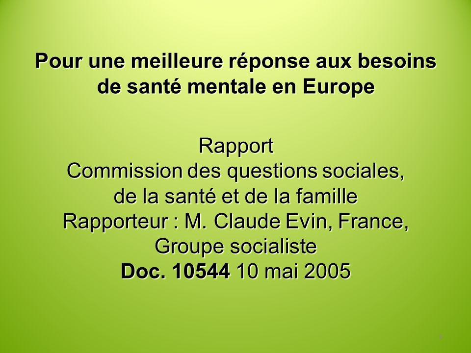 Pour une meilleure réponse aux besoins de santé mentale en Europe Rapport Commission des questions sociales, de la santé et de la famille Rapporteur : M. Claude Evin, France, Groupe socialiste Doc. 10544 10 mai 2005