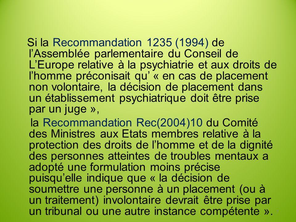 Si la Recommandation 1235 (1994) de l'Assemblée parlementaire du Conseil de L'Europe relative à la psychiatrie et aux droits de l'homme préconisait qu' « en cas de placement non volontaire, la décision de placement dans un établissement psychiatrique doit être prise par un juge »,
