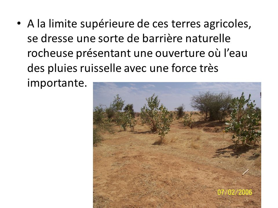 A la limite supérieure de ces terres agricoles, se dresse une sorte de barrière naturelle rocheuse présentant une ouverture où l'eau des pluies ruisselle avec une force très importante.