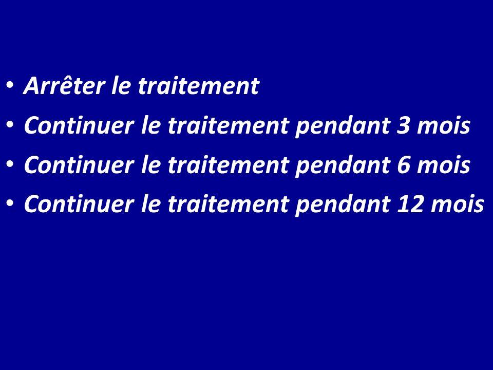 Arrêter le traitement Continuer le traitement pendant 3 mois. Continuer le traitement pendant 6 mois.