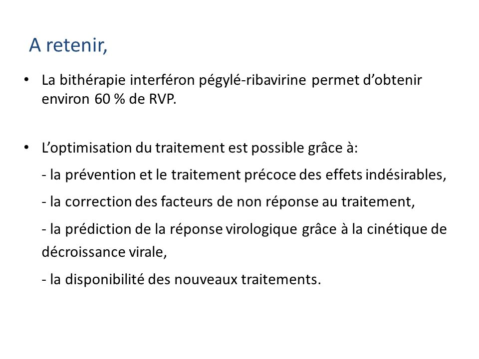 A retenir, La bithérapie interféron pégylé-ribavirine permet d'obtenir environ 60 % de RVP. L'optimisation du traitement est possible grâce à: