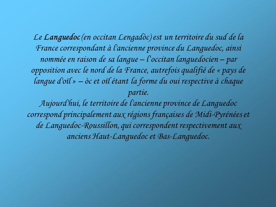 Le Languedoc (en occitan Lengadòc) est un territoire du sud de la France correspondant à l ancienne province du Languedoc, ainsi nommée en raison de sa langue – l'occitan languedocien – par opposition avec le nord de la France, autrefois qualifié de « pays de langue d oïl » – òc et oïl étant la forme du oui respective à chaque partie.