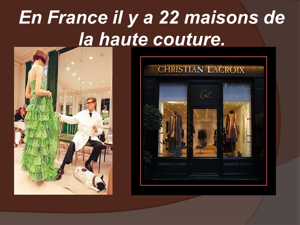 En France il y a 22 maisons de la haute couture.