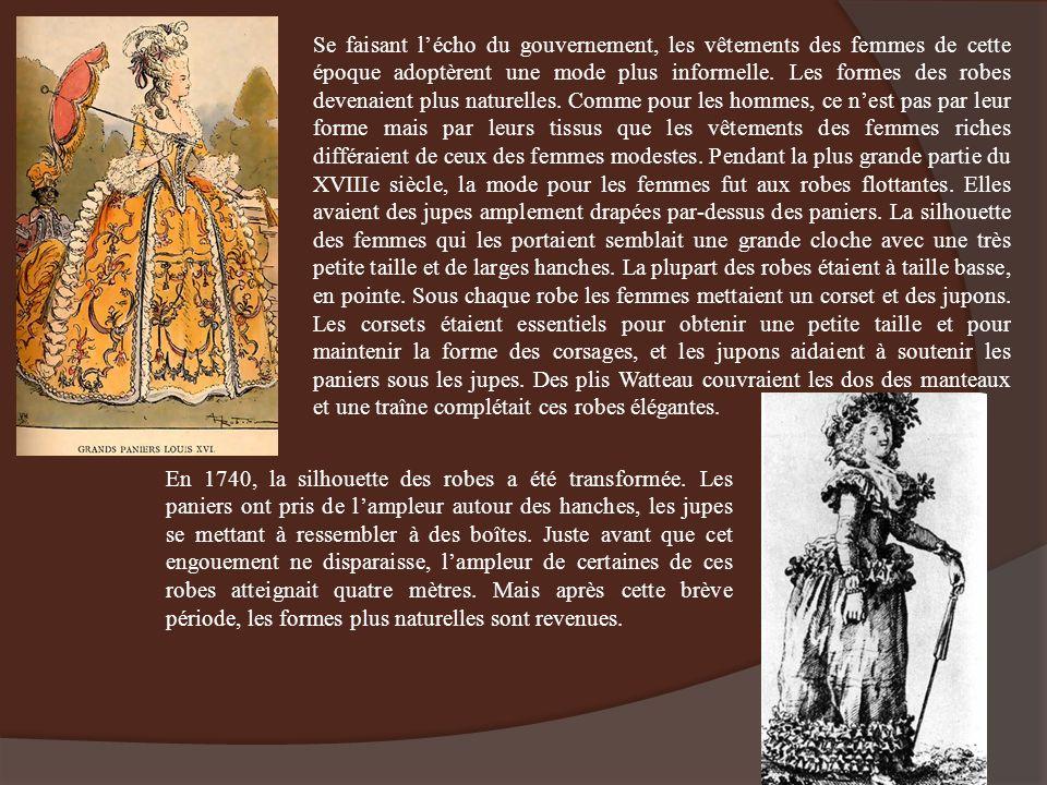 Se faisant l'écho du gouvernement, les vêtements des femmes de cette époque adoptèrent une mode plus informelle. Les formes des robes devenaient plus naturelles. Comme pour les hommes, ce n'est pas par leur forme mais par leurs tissus que les vêtements des femmes riches différaient de ceux des femmes modestes. Pendant la plus grande partie du XVIIIe siècle, la mode pour les femmes fut aux robes flottantes. Elles avaient des jupes amplement drapées par-dessus des paniers. La silhouette des femmes qui les portaient semblait une grande cloche avec une très petite taille et de larges hanches. La plupart des robes étaient à taille basse, en pointe. Sous chaque robe les femmes mettaient un corset et des jupons. Les corsets étaient essentiels pour obtenir une petite taille et pour maintenir la forme des corsages, et les jupons aidaient à soutenir les paniers sous les jupes. Des plis Watteau couvraient les dos des manteaux et une traîne complétait ces robes élégantes.