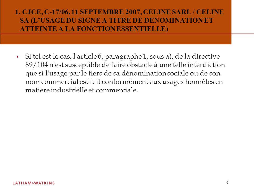 1. CJCE, C-17/06, 11 SEPTEMBRE 2007, CELINE SARL / CELINE SA (L'USAGE DU SIGNE A TITRE DE DENOMINATION ET ATTEINTE A LA FONCTION ESSENTIELLE)
