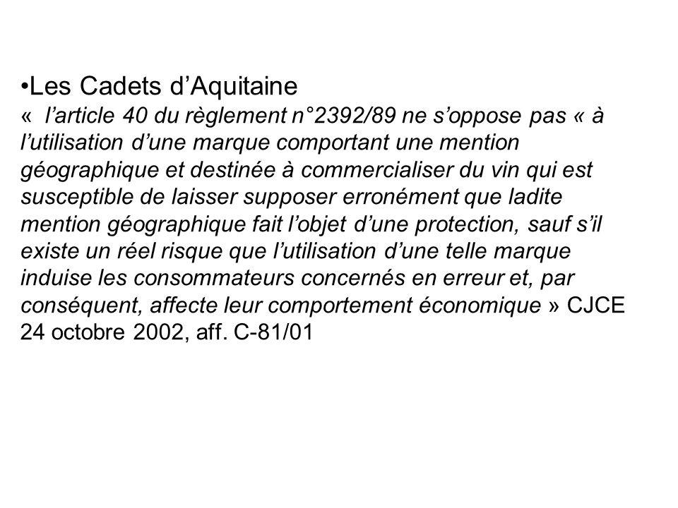 Les Cadets d'Aquitaine « l'article 40 du règlement n°2392/89 ne s'oppose pas « à l'utilisation d'une marque comportant une mention géographique et destinée à commercialiser du vin qui est susceptible de laisser supposer erronément que ladite mention géographique fait l'objet d'une protection, sauf s'il existe un réel risque que l'utilisation d'une telle marque induise les consommateurs concernés en erreur et, par conséquent, affecte leur comportement économique » CJCE 24 octobre 2002, aff.