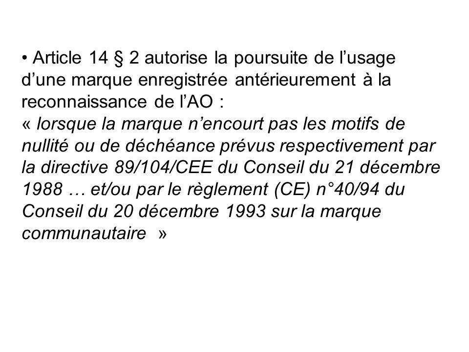 Article 14 § 2 autorise la poursuite de l'usage d'une marque enregistrée antérieurement à la reconnaissance de l'AO : « lorsque la marque n'encourt pas les motifs de nullité ou de déchéance prévus respectivement par la directive 89/104/CEE du Conseil du 21 décembre 1988 … et/ou par le règlement (CE) n°40/94 du Conseil du 20 décembre 1993 sur la marque communautaire »