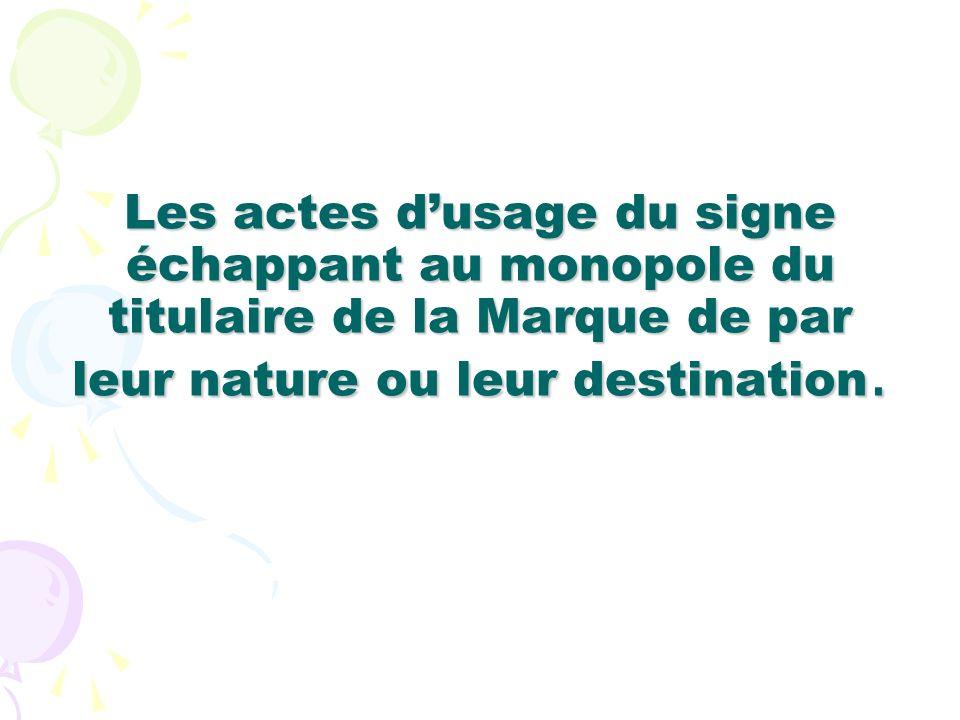 Les actes d'usage du signe échappant au monopole du titulaire de la Marque de par leur nature ou leur destination.