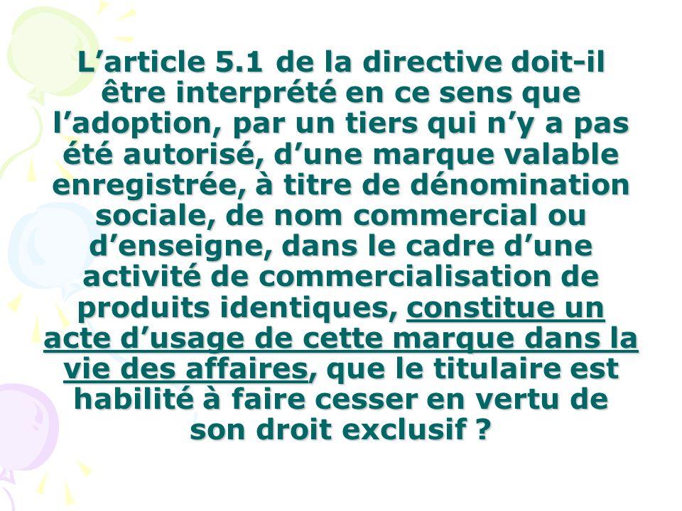 L'article 5.1 de la directive doit-il être interprété en ce sens que l'adoption, par un tiers qui n'y a pas été autorisé, d'une marque valable enregistrée, à titre de dénomination sociale, de nom commercial ou d'enseigne, dans le cadre d'une activité de commercialisation de produits identiques, constitue un acte d'usage de cette marque dans la vie des affaires, que le titulaire est habilité à faire cesser en vertu de son droit exclusif