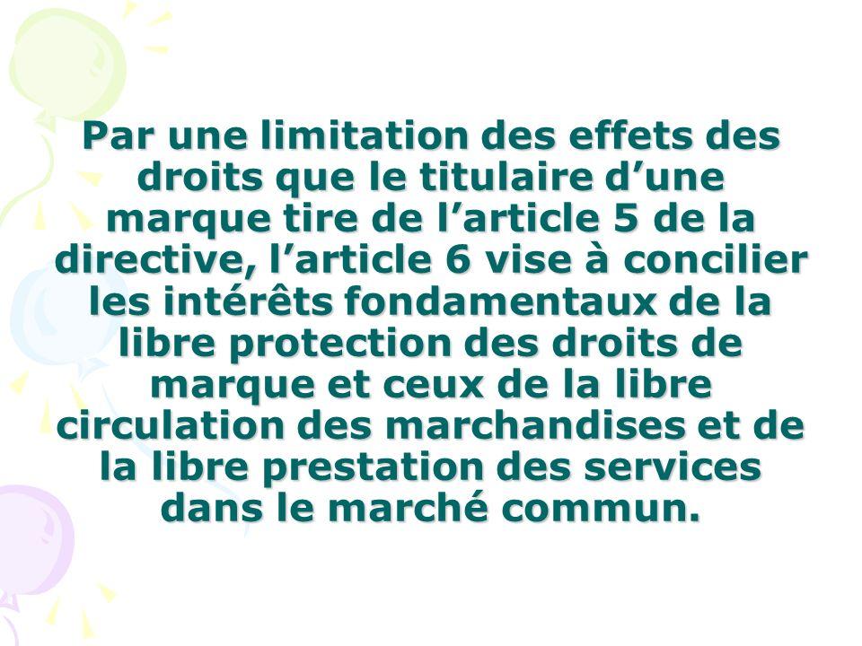 Par une limitation des effets des droits que le titulaire d'une marque tire de l'article 5 de la directive, l'article 6 vise à concilier les intérêts fondamentaux de la libre protection des droits de marque et ceux de la libre circulation des marchandises et de la libre prestation des services dans le marché commun.