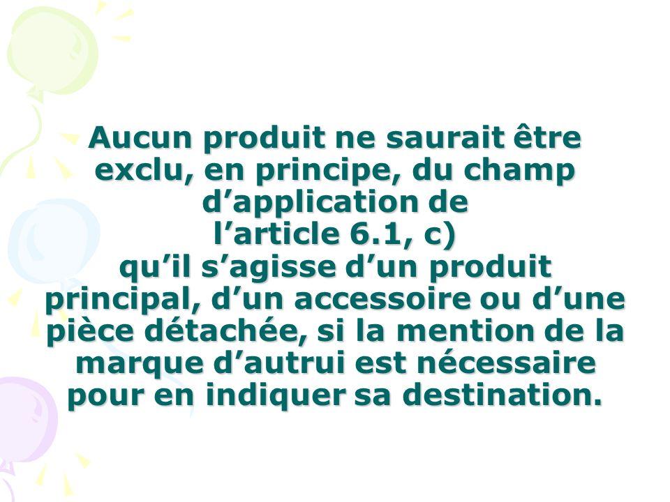 Aucun produit ne saurait être exclu, en principe, du champ d'application de l'article 6.1, c) qu'il s'agisse d'un produit principal, d'un accessoire ou d'une pièce détachée, si la mention de la marque d'autrui est nécessaire pour en indiquer sa destination.