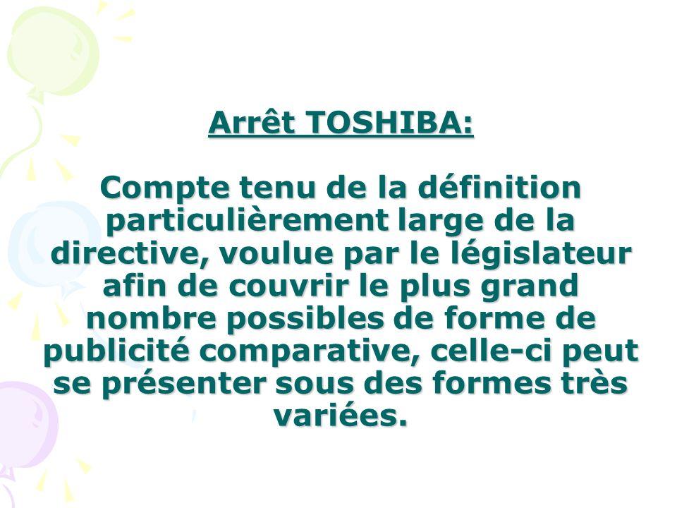 Arrêt TOSHIBA: Compte tenu de la définition particulièrement large de la directive, voulue par le législateur afin de couvrir le plus grand nombre possibles de forme de publicité comparative, celle-ci peut se présenter sous des formes très variées.