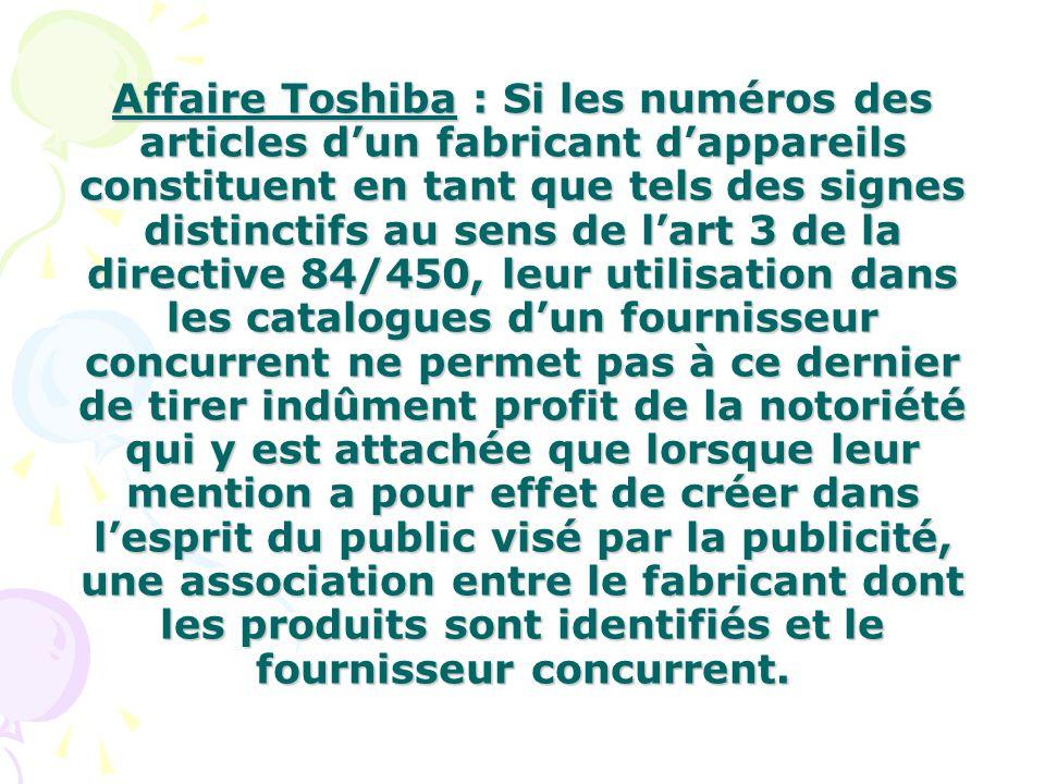 Affaire Toshiba : Si les numéros des articles d'un fabricant d'appareils constituent en tant que tels des signes distinctifs au sens de l'art 3 de la directive 84/450, leur utilisation dans les catalogues d'un fournisseur concurrent ne permet pas à ce dernier de tirer indûment profit de la notoriété qui y est attachée que lorsque leur mention a pour effet de créer dans l'esprit du public visé par la publicité, une association entre le fabricant dont les produits sont identifiés et le fournisseur concurrent.