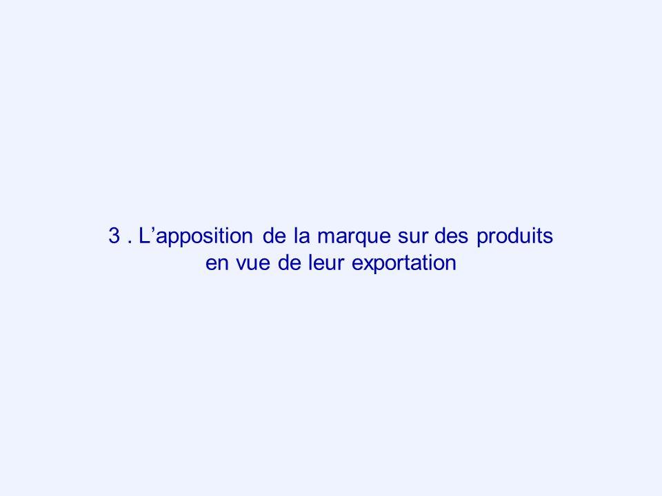 3 . L'apposition de la marque sur des produits en vue de leur exportation