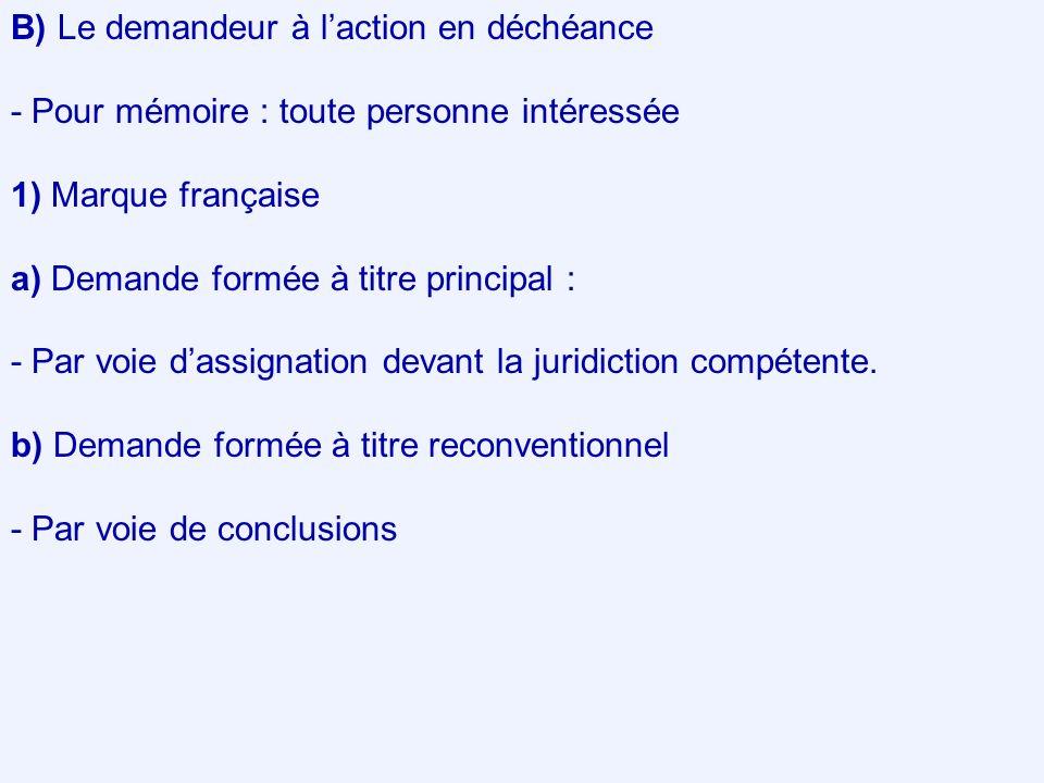 B) Le demandeur à l'action en déchéance - Pour mémoire : toute personne intéressée 1) Marque française a) Demande formée à titre principal : - Par voie d'assignation devant la juridiction compétente.