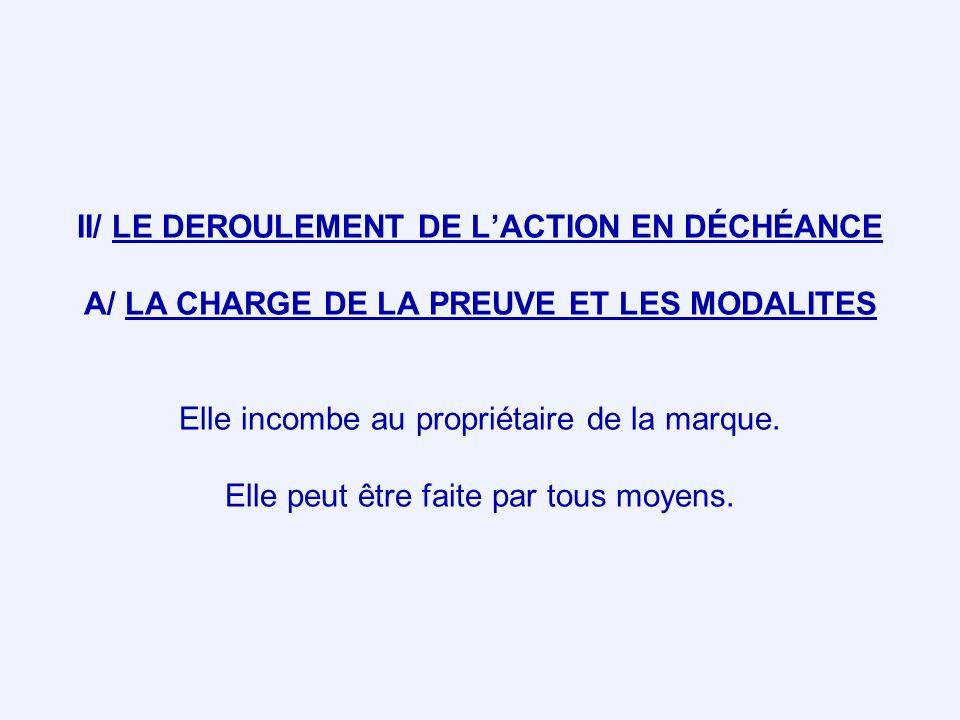 II/ LE DEROULEMENT DE L'ACTION EN DÉCHÉANCE A/ LA CHARGE DE LA PREUVE ET LES MODALITES Elle incombe au propriétaire de la marque.
