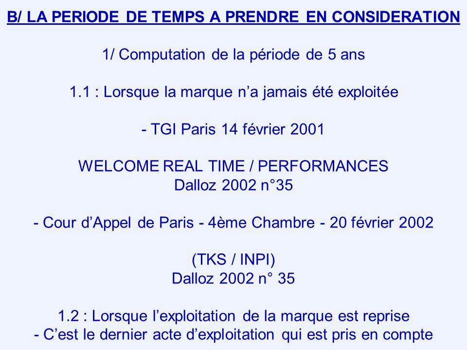 B/ LA PERIODE DE TEMPS A PRENDRE EN CONSIDERATION 1/ Computation de la période de 5 ans 1.1 : Lorsque la marque n'a jamais été exploitée - TGI Paris 14 février 2001 WELCOME REAL TIME / PERFORMANCES Dalloz 2002 n°35 - Cour d'Appel de Paris - 4ème Chambre - 20 février 2002 (TKS / INPI) Dalloz 2002 n° 35 1.2 : Lorsque l'exploitation de la marque est reprise - C'est le dernier acte d'exploitation qui est pris en compte