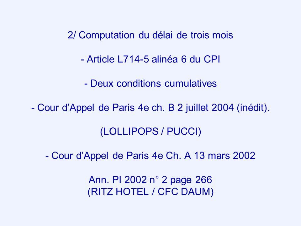 2/ Computation du délai de trois mois - Article L714-5 alinéa 6 du CPI - Deux conditions cumulatives - Cour d'Appel de Paris 4e ch. B 2 juillet 2004 (inédit). (LOLLIPOPS / PUCCI) - Cour d'Appel de Paris 4e Ch. A 13 mars 2002 Ann. PI 2002 n° 2 page 266 (RITZ HOTEL / CFC DAUM)
