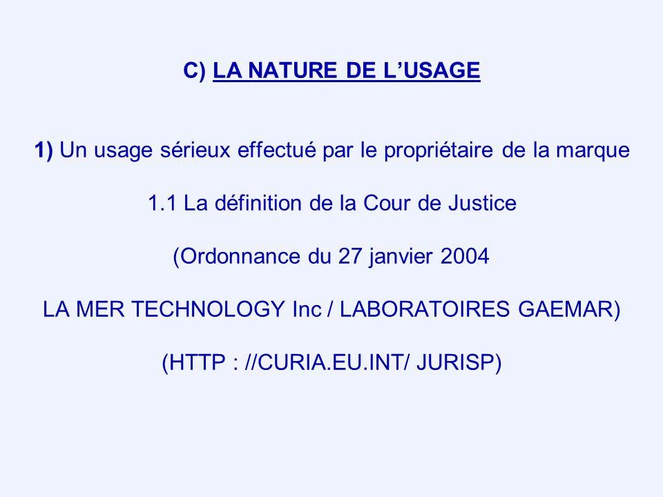 C) LA NATURE DE L'USAGE 1) Un usage sérieux effectué par le propriétaire de la marque 1.1 La définition de la Cour de Justice (Ordonnance du 27 janvier 2004 LA MER TECHNOLOGY Inc / LABORATOIRES GAEMAR) (HTTP : //CURIA.EU.INT/ JURISP)
