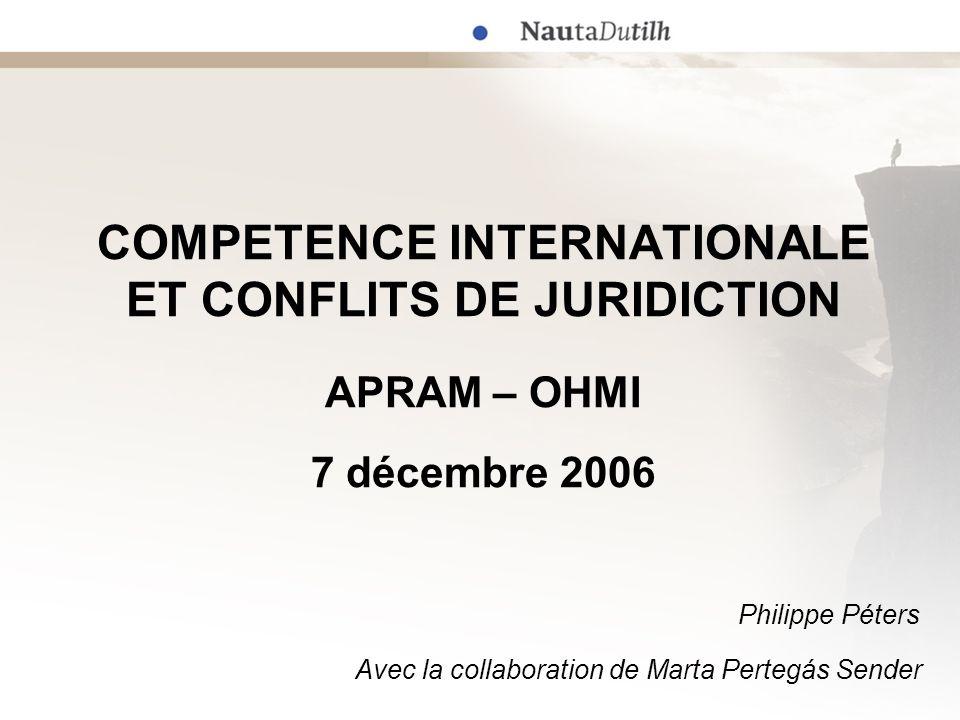 COMPETENCE INTERNATIONALE ET CONFLITS DE JURIDICTION APRAM – OHMI 7 décembre 2006 Philippe Péters Avec la collaboration de Marta Pertegás Sender