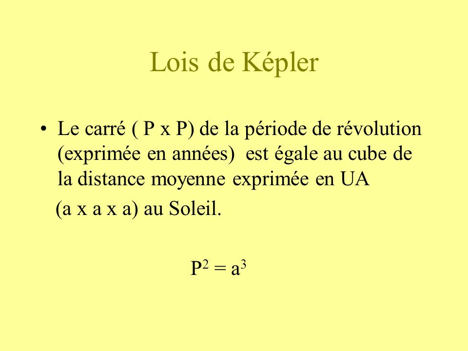 Lois de Képler Le carré ( P x P) de la période de révolution (exprimée en années) est égale au cube de la distance moyenne exprimée en UA.