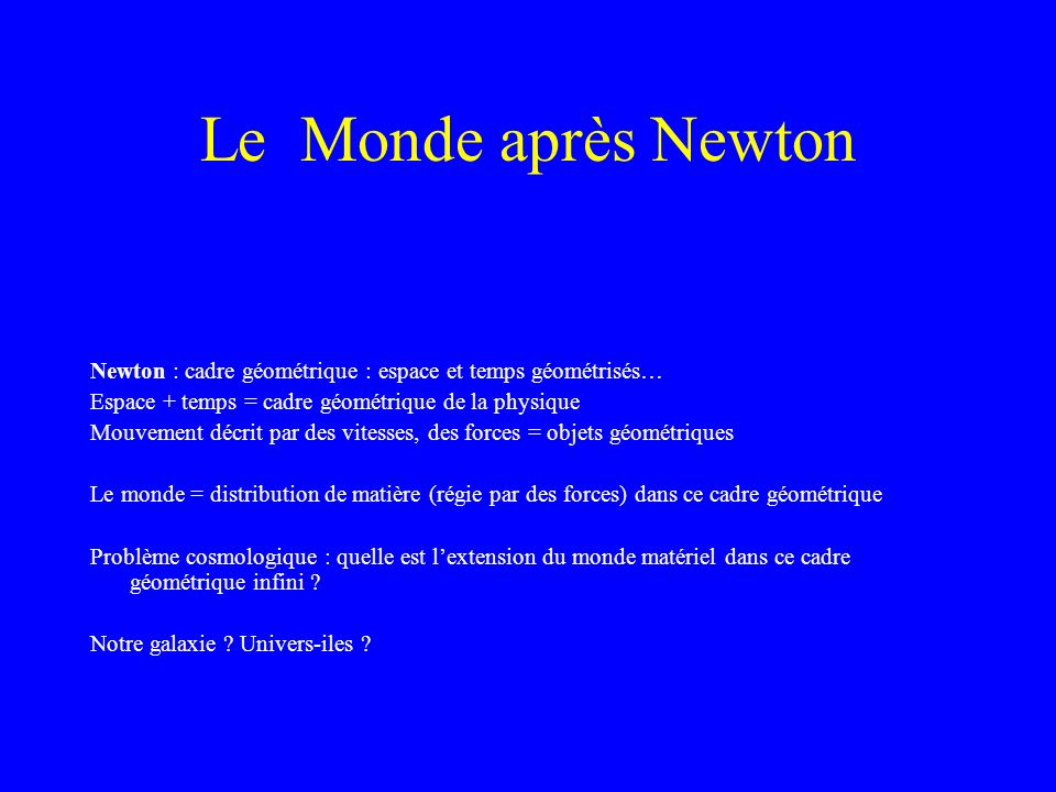 Le Monde après Newton Newton : cadre géométrique : espace et temps géométrisés… Espace + temps = cadre géométrique de la physique.