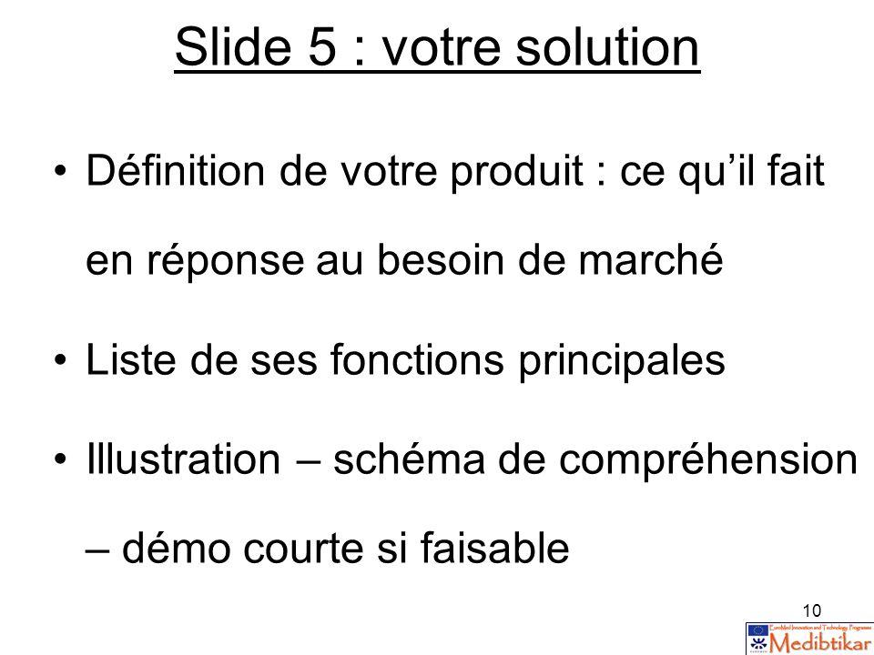 Slide 5 : votre solution Définition de votre produit : ce qu'il fait en réponse au besoin de marché.
