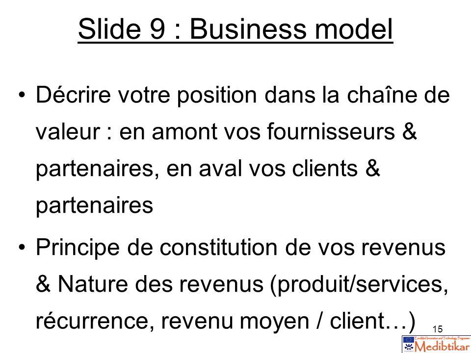 Slide 9 : Business model Décrire votre position dans la chaîne de valeur : en amont vos fournisseurs & partenaires, en aval vos clients & partenaires.