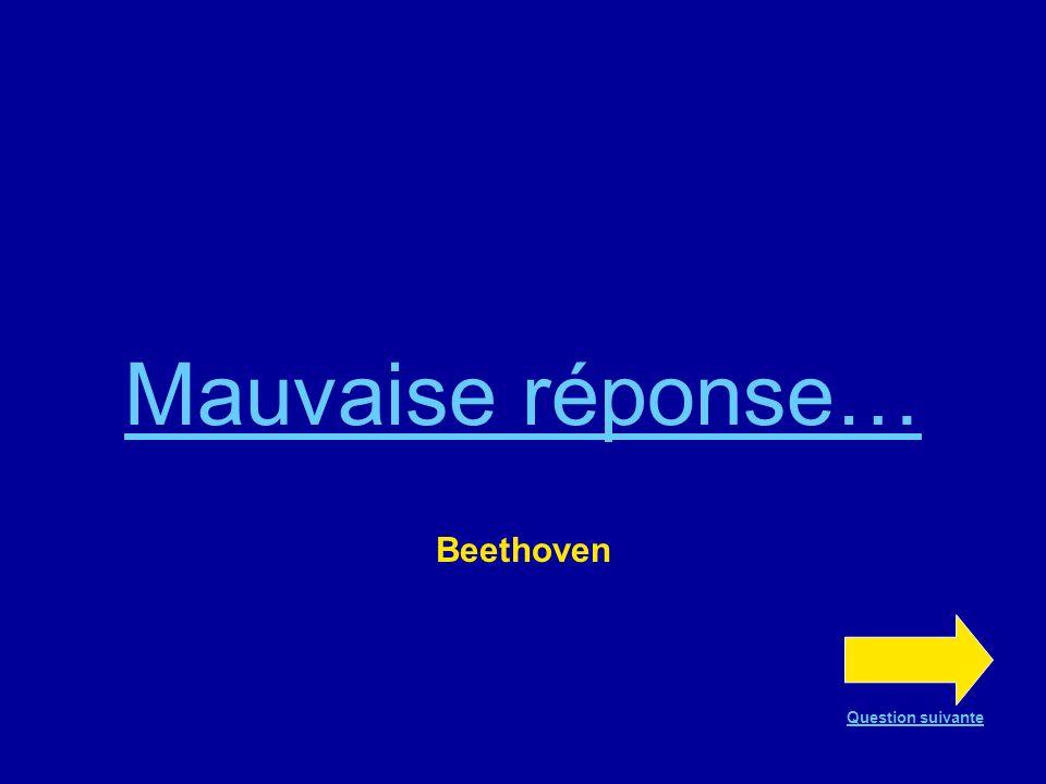 Mauvaise réponse… Beethoven Question suivante
