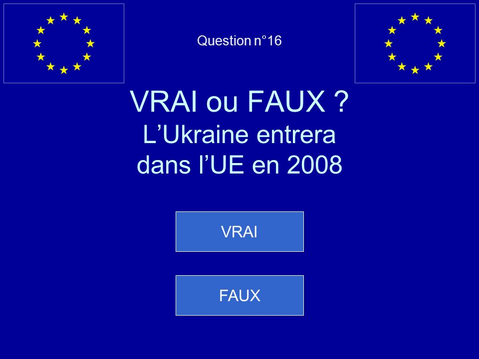Question n°16 VRAI ou FAUX L'Ukraine entrera dans l'UE en 2008