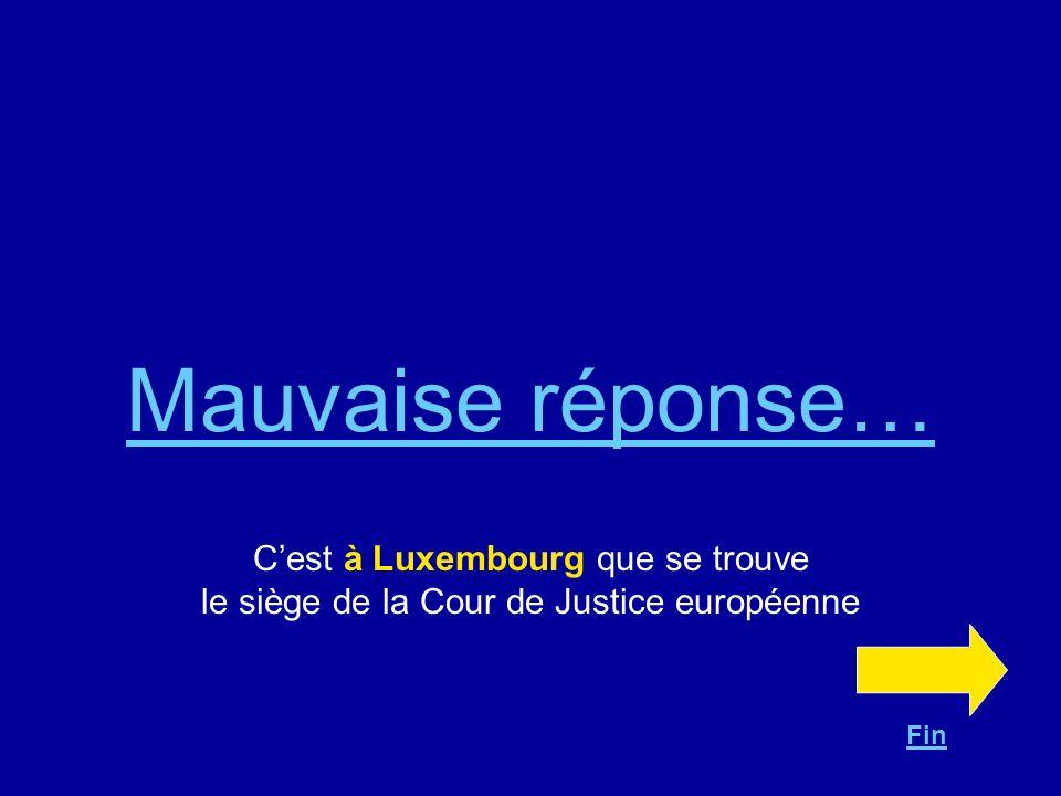 Mauvaise réponse… C'est à Luxembourg que se trouve le siège de la Cour de Justice européenne Fin