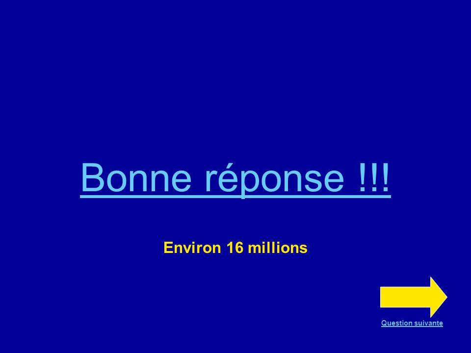 Bonne réponse !!! Environ 16 millions Question suivante