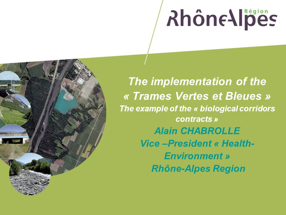 The implementation of the « Trames Vertes et Bleues » The example of the « biological corridors contracts » Alain CHABROLLE Vice –President « Health-Environment » Rhône-Alpes Region