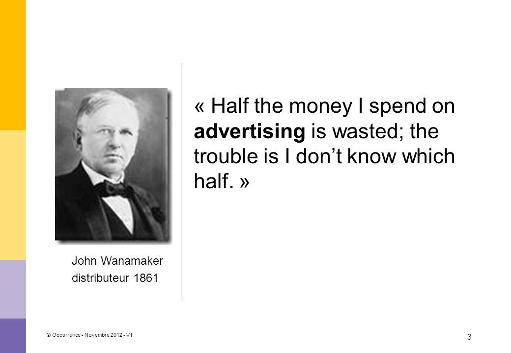 « Half the money I spend on advertising is wasted; the trouble is I don't know which half. »