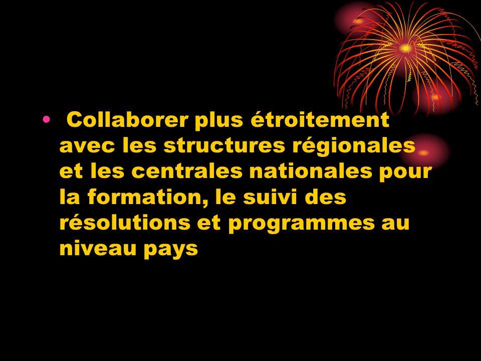 Collaborer plus étroitement avec les structures régionales et les centrales nationales pour la formation, le suivi des résolutions et programmes au niveau pays