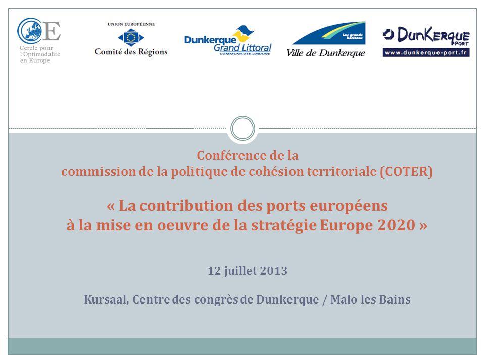 Conférence de la commission de la politique de cohésion territoriale (COTER) « La contribution des ports européens à la mise en oeuvre de la stratégie Europe 2020 » 12 juillet 2013 Kursaal, Centre des congrès de Dunkerque / Malo les Bains