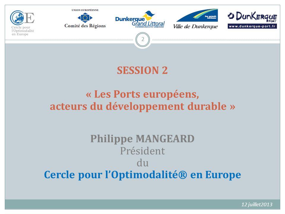 SESSION 2 « Les Ports européens, acteurs du développement durable » Philippe MANGEARD Président du Cercle pour l'Optimodalité® en Europe