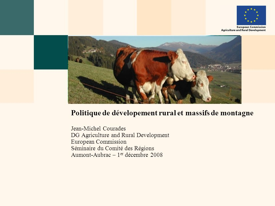 Politique de dévelopement rural et massifs de montagne Jean-Michel Courades DG Agriculture and Rural Development European Commission