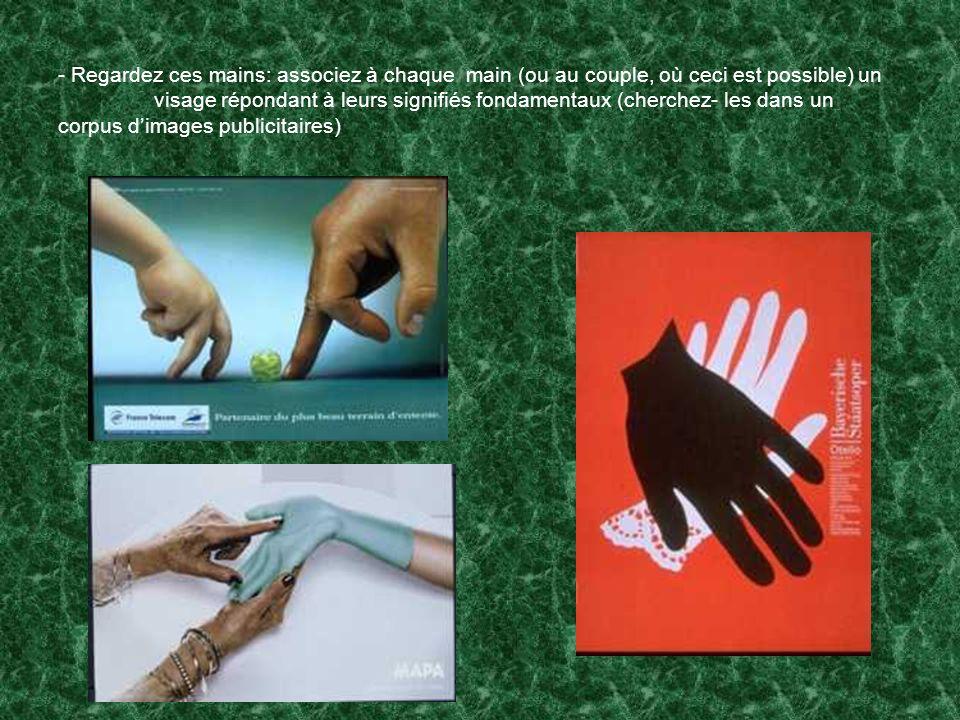 - Regardez ces mains: associez à chaque main (ou au couple, où ceci est possible) un visage répondant à leurs signifiés fondamentaux (cherchez- les dans un corpus d'images publicitaires)