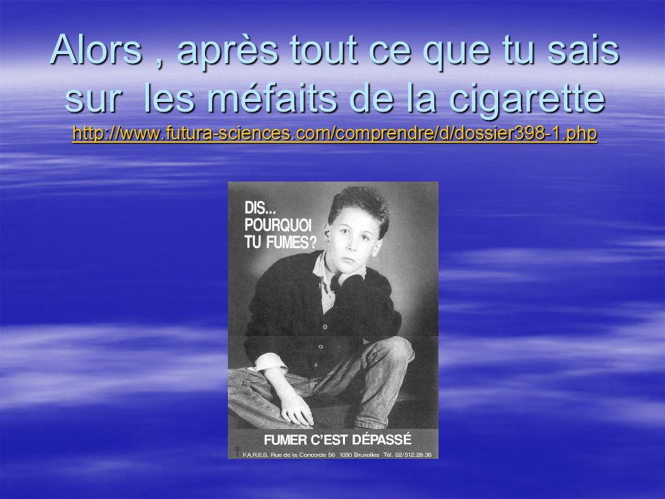 Alors , après tout ce que tu sais sur les méfaits de la cigarette http://www.futura-sciences.com/comprendre/d/dossier398-1.php